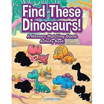 Find These Dinosaurs A Memory Matching Game Activity Book by Jupiter Kids