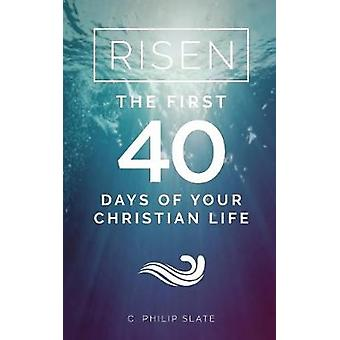 Risen The First 40 Days of Your Christian Life by Slate & C. Philip