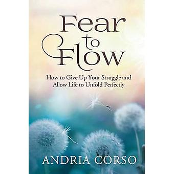 Fear to Flow How to Give Up Your Struggle and Allow Life to Unfold Perfectly by Corso & Andria