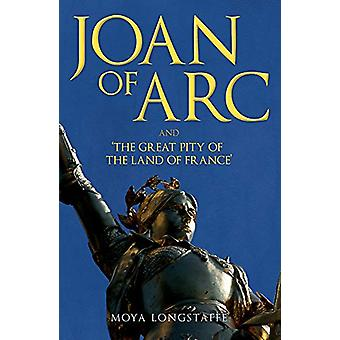 Joan of Arc and 'The Great Pity of the Land of France' by Moya Longst