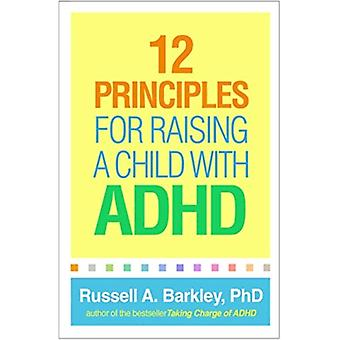 12 Principles for Raising a Child with ADHD by Barkley & Russell A. Virginia Commonwealth University School of Medicine & Richmond & United States