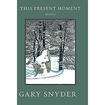 This Present Moment New Poems by Gary Snyder