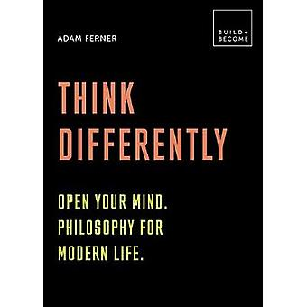 Think Differently Open your mind Philosophy for modern life 20 thoughtprovoking lessons BUILDBECOME