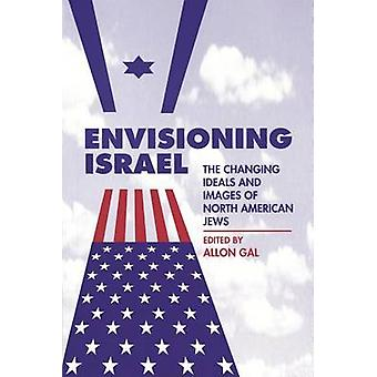 Envisioning Israel - The Changing Ideals and Images of North American
