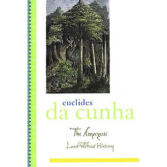 The Amazon  Land without History by Euclides Da Cunha & Translated by Ronald W Sousa & Edited by Lucia Sa