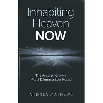 Inhabiting Heaven NOW: The Answer to Every Moral Dilemma Ever Posed