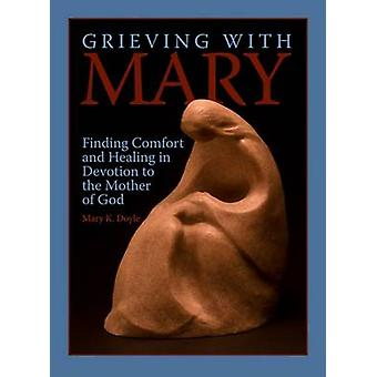Grieving with Mary - Finding Comfort and Healing in Devotion to the Mo