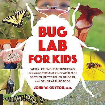 Bug Lab for Kids  FamilyFriendly Activities for Exploring the Amazing World of Beetles Butterflies Spiders and Other Arthropods by John W Guyton