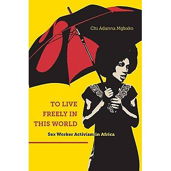 To Live Freely in This World by Chi Adanna Mgbako