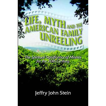 Life Myth and the American Family Unreeling The Spiritual Significance of Movies for the 20th Century by Stein & Jeffry John