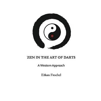 ZEN IN THE ART OF DARTS A Western Approach by Froebel & Ethan