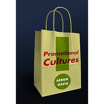 Promotional Cultures The Rise and Spread of Advertising Public Relations Marketing and Branding by Davis & Aeron