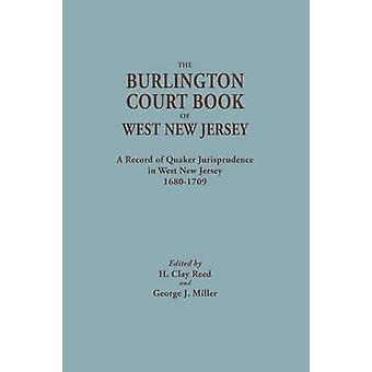 The Burlington Court Book of West New Jersey 16801709. American Legal Records Volume 5 The Burlington Court Book A Record of Quaker Jurisprudence in West New Jersey 16801709 by Reed & H. Clay