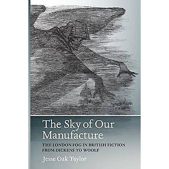 Sky of Our Manufacture  The London Fog in British Fiction from Dickens to Woolf by Jesse Oak Taylor