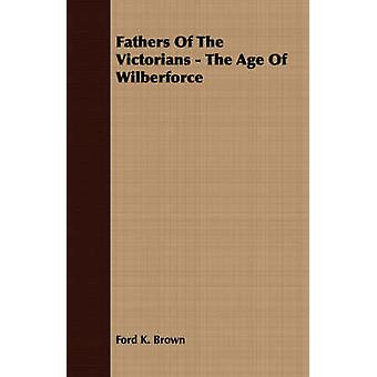Fathers Of The Victorians  The Age Of Wilberforce by Brown & Ford K.