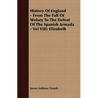 History of England  From the Fall of Wolsey to the Defeat of the Spanish Armada  Vol VIII Elizabeth by Froude & James Anthony