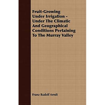 FruitGrowing Under Irrigation  Under the Climatic and Geographical Conditions Pertaining to the Murray Valley by Arndt & Franz Rudolf