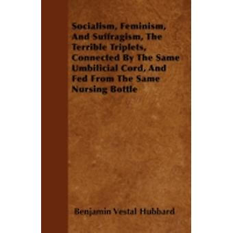 Socialism Feminism And Suffragism The Terrible Triplets Connected By The Same Umbilicial Cord And Fed From The Same Nursing Bottle by Hubbard & Benjamin Vestal