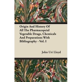 Origin And History Of All The Pharmacopeial Vegetable Drugs Chemicals And Preparations With Bibliography  Vol. I by Lloyd & John Uri