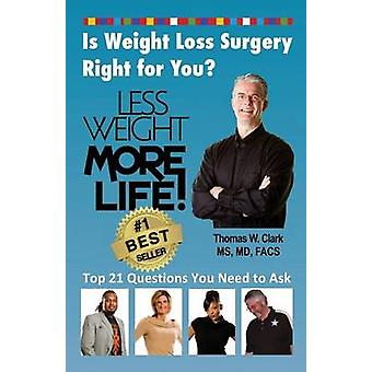 Less Weight More Life Is Weight Loss Surgery Right For You Top 21 Questions You Need to Ask by Clark & Dr Thomas W.