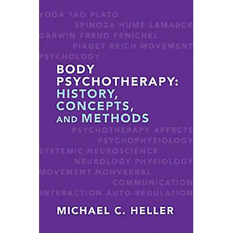 Body Psychotherapy - History - Concepts - and Methods by Michael C. He