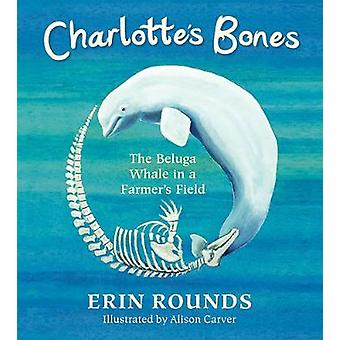 Charlotte's Bones - The Beluga Whale in a Farmer's Field by Erin Round