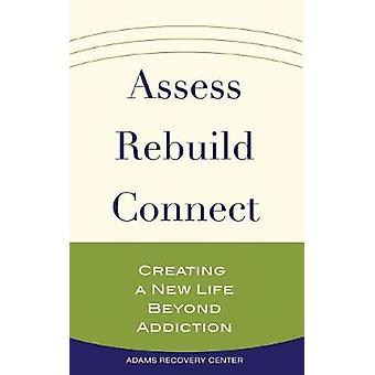 Assess - Rebuild - Connect - Creating a New Life Beyond Addiction by A