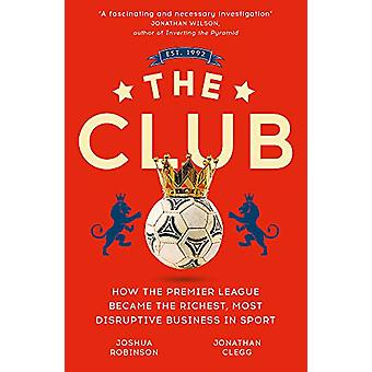 The Club - How the Premier League Became the Richest - Most Disruptive