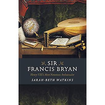 Sir Francis Bryan - Henry VIII's Most Notorious Ambassador by Sarah-Be