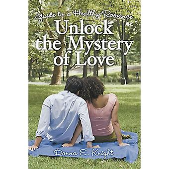 Unlock the Mystery of Love - Guide to a Healthy Romance by Donna E Kni