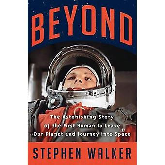 Beyond The Astonishing Story of the First Human to Leave Our Planet and Journey into Space
