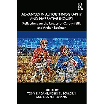 Advances in Autoethnography and Narrative Inquiry by Edited by Tony E Adams & Edited by Robin M Boylorn & Edited by Lisa M Tillmann
