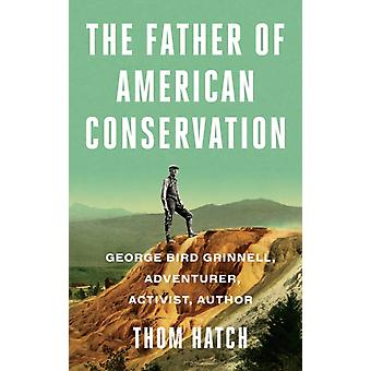 The Father of American Conservation  George Bird Grinnell Adventurer Activist and Author by Thom Hatch