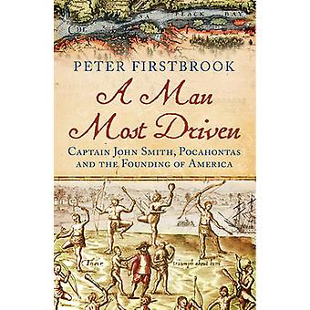 A Man Most Driven Captain John Smith Pocahontas and the Founding of America par Peter Firstbrook
