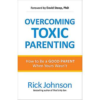Overcoming Toxic Parenting - How to Be a Good Parent When Yours Wasn't