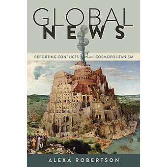 Global News  Reporting Conflicts and Cosmopolitanism by Alexa Robertson