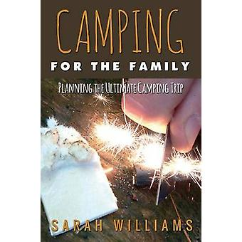 Camping for the Family Planning the Ultimate Camping Trip by Williams & Sarah