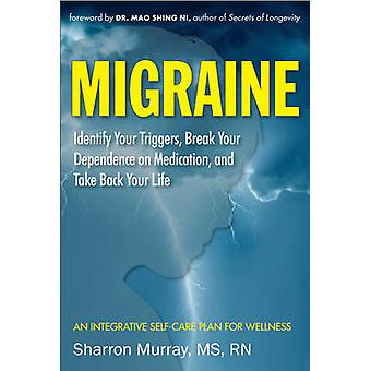 Migraine Get Well Break Your Dependance on Medication. Take Back Your Life  Identify Your Triggers Break Your Dependence on Medication and Take Back Your Life an Integrative SelfCare Plan for Wel by Foreword by Mao Shing Ni Sharron Murray