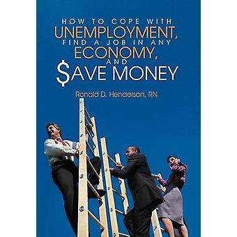 How to Cope with Unemployment Find a Job in Any Economy and Save Money by Henderson & Rn Ronald D.