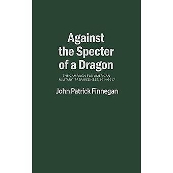Against the Specter of a Dragon The Campaign for American Military Preparedness 19141917 by Finnegan & John Patrick