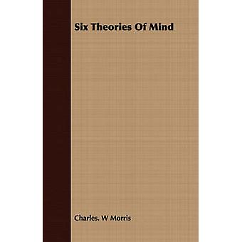 Six Theories Of Mind by Morris & Charles. W
