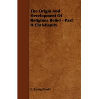 The Origin And Development Of Religious Belief  Part II Christianity by BaringGould & S.