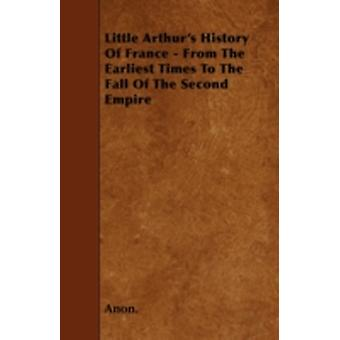 Little Arthurs History Of France  From The Earliest Times To The Fall Of The Second Empire by Anon.