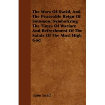 The Wars Of David And The Peaceable Reign Of Solomon Symbolizing The Times Of Warfare And Refreshment Of The Saints Of The Most High God by Lead & Jane