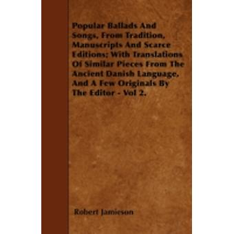 Popular Ballads And Songs From Tradition Manuscripts And Scarce Editions With Translations Of Similar Pieces From The Ancient Danish Language And A Few Originals By The Editor  Vol 2. by Jamieson & Robert