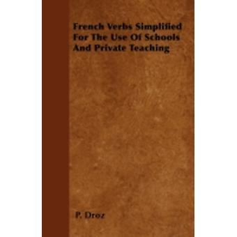 French Verbs Simplified For The Use Of Schools And Private Teaching by Droz & P.