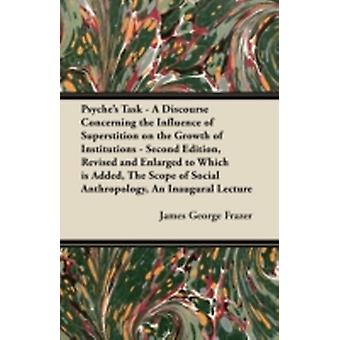 Psyches Task  A Discourse Concerning the Influence of Superstition on the Growth of Institutions  Second Edition Revised and Enlarged to Which is Added The Scope of Social Anthropology An Inaugu by Frazer & James George