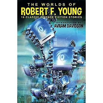 The Worlds of Robert F. Young by Young & Robert F.