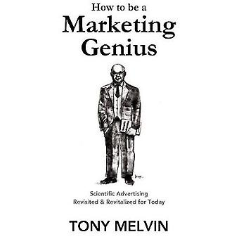 How to be a Marketing Genius Scientific Advertising Revisited and Revitalized for Today by Melvin & Tony