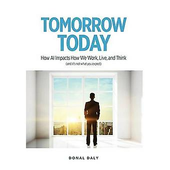 TOMORROW   TODAY How AI Impacts How We Work Live and Think and Its Not What You Expect by Daly & Donal